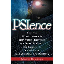 PSIence: How New Discoveries in Quantum Physics and New Science May Explain the Existence of Paranormal Phenomena: How New Discoveries in Quantum ... Explain the Existance of Paranormal Phenomena