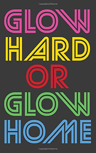 Glow Hard Or Glow Home: Glow Hard Or Glow Home Notebook - 80s Hard Neon Light Party Doodle Diary Book As Gift For Cool Retro Dark Squad Clubbing With ... All Night Long With Club Makeup Colors!