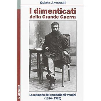 I Dimenticati Della Grande Guerra. La Memoria Dei Combattenti Trentini (1914-1920)