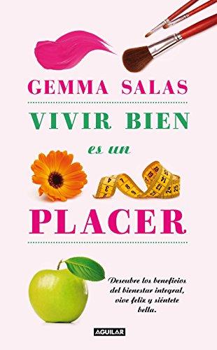 Vivir bien es un placer: Descubre los beneficios del bienestar integral, vive feliz y siéntete bella por Gemma Salas