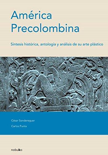 America Precolombina/ Pre-Columbian America: Sintesis Historica, Antologia Y Analisis De Su Arte Plastico por Cesar Sondereguer