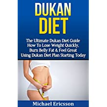 DUKAN DIET: The Ultimate Dukan Diet Guide - How To Lose Weight Quickly, Burn Belly Fat & Feel Great Using Dukan Diet Plan Starting Today (Gluten Free, ... Fast, Ducan Diet Plan) (English Edition)