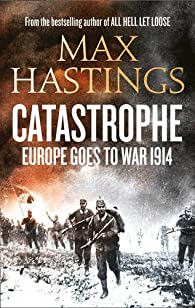 Catastrophe : Europe Goes to War 1914 par Max Hastings