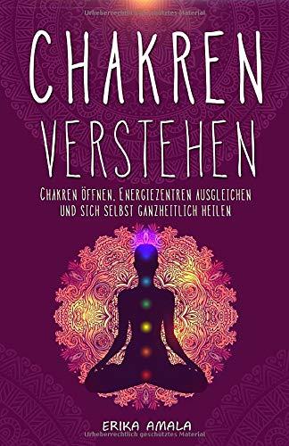 Chakren verstehen: Wie Sie Ihre Chakren öffnen und Ihre Selbstheilungskräfte aktivieren | Geistiges Heilen: Mit Chakra-Meditation die innere Kraft ... Gesundheit von Körper, Geist und Seele