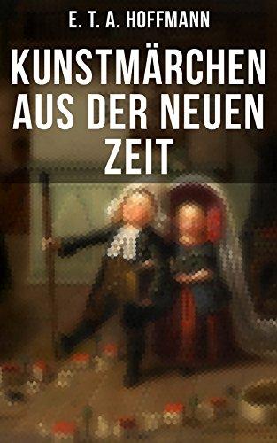Kunstmärchen aus der neuen Zeit: Fantasy-Geschichten: Der Sandmann + Der goldne Topf + Nußknacker und Mausekönig + Klein Zaches genannt Zinnober + Das fremde Kind + Meister Floh + Die Königsbraut