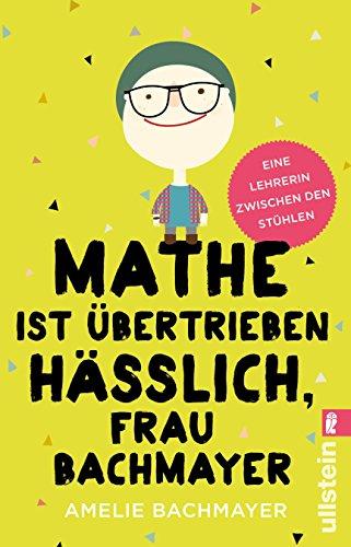 Mathe ist übertrieben hässlich, Frau Bachmayer: Eine Lehrerin zwischen den Stühlen Mathematik 2010