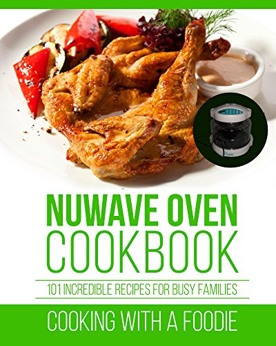 Nuwave Oven Cookbook: 101 Incredible Recipes For Busy Families (Nuwave Oven Recipes Series)