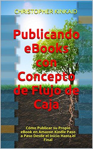 Publicando eBooks con Concepto de Flujo de Caja: Cómo Publicar su Propio eBook en Amazon Kindle Paso a Paso Desde el Inicio Hasta el Final