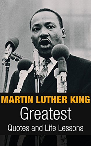 Martin Luther King: Martin Luther King Greatest Quotes and Life Lessons (Inspirational Writing Book 1) (English Edition)