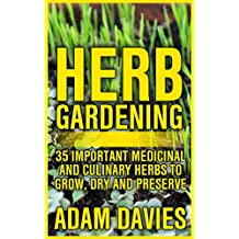 Herb Gardening: 35 Important Medicinal and Culinary Herbs to Grow, Dry and Preserve (English Edition)