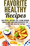 Favorite Healthy Recipes: Air Fryer, Instant Pot, Slow Cooker Meals and Low Carb Desserts for Clean and Healthy Eating (Special Appliances & Healthy Meals) by Emma Melton (2016-04-08)