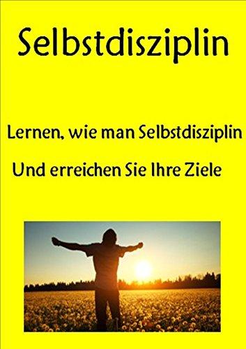Selbstdisziplin: Lernen, wie man Selbstdisziplin Und erreichen Sie Ihre Ziele (Zeit-Management, Willenskraft, mentale Stärke, Gewohnheiten, Fokus, Selbstkontrolle, positive Einstellung)