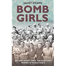 By Jacky Hyams - Bomb Girls: Britain's Secret Army: the Munitions Women of World War II