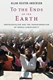 To the Ends of the Earth: Pentecostalism and the Transformation of World Christianity (Oxford Studies in World Christianity) by Allan Heaton Anderson (2013-02-01)