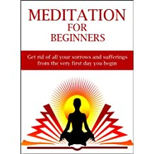 Meditation For Beginners: Get rid of all your sorrows and sufferings from the very first day you begin. (English Edition)