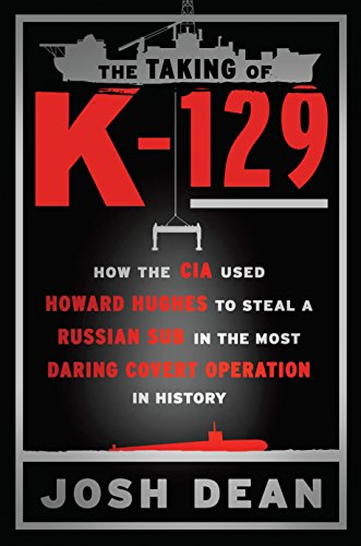 The Taking of K-129: How the CIA Used Howard Hughes to Steal a Russian Sub in the Most Daring Covert Operation in History (English Edition) por Josh Dean