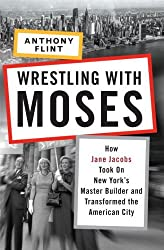Wrestling with Moses: How Jane Jacobs Took On New York's Master Builder and Transformed the American City by Anthony Flint (2009-07-28)