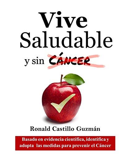 Vive saludable y sin cáncer: Basado en evidencia científica, identifica y adopta las medidas para prevenir el cáncer por Ronald Castillo Guzmán