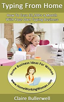 Make Money Typing From Home: How To Earn £1,200+ Per Month With Your Own Home-Based Typing Business by [Bullerwell, Claire]