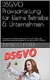 DSGVO Praxisanleitung für kleine Betriebe & Unternehmen: Komplettes Verarbeitungsverzeichnis samt TOMs und Zusatzdokumente praxisgerecht und verständlich im Buch