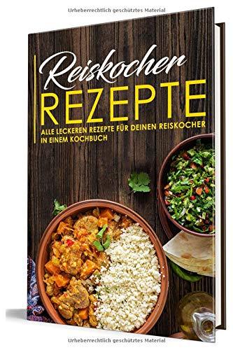 Reiskocher Rezepte: Alle leckeren Rezepte für deinen Reiskocher in einem Kochbuch (Gerichte aus dem Reiskocher, Band 1)