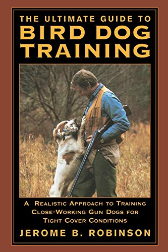 Ultimate Guide to Bird Dog Training: A Realistic Approach To Training Close-Working Gun Dogs For Tight Cover Conditions, First Edition -
