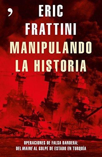 Manipulando la historia: Operaciones de falsa bandera: Del Maine al golpe de Estado en Turquía (Fuera de Colección)