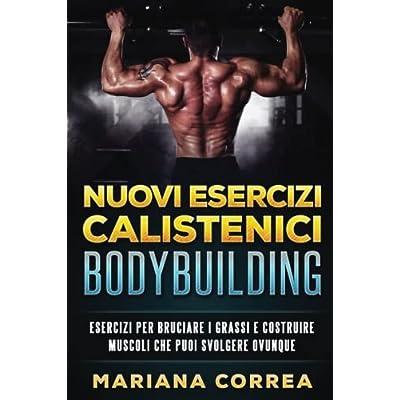 Nuovi Esercizi Calistenici Bodybuilding: Esercizi Per Bruciare I Grassi E Costruire Muscoli Che Puoi Svolgere Ovunque
