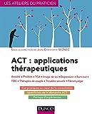 ACT : applications thérapeutiques - Anxiété, phobies, TCA, image de soi, dépression, burn-out, TOC,: Anxiété, phobies, TCA, image de soi, dépression, burn-out, TOC, thérapies de couple...