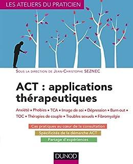 ACT : applications thérapeutiques : Anxiété, phobies, TCA, image de soi, dépression, burn-out, TOC, thérapies de couple... (Les ateliers du praticien) par [Seznec, Jean-Christophe]
