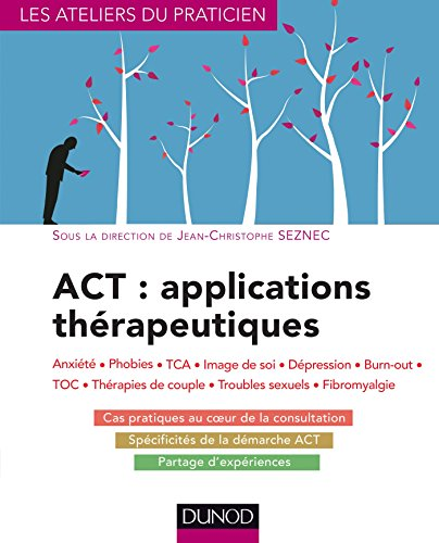ACT : applications thrapeutiques - Anxit, phobies, TCA, image de soi, dpression, burn-out, TOC,: Anxit, phobies, TCA, image de soi, dpression, burn-out, TOC, thrapies de couple...