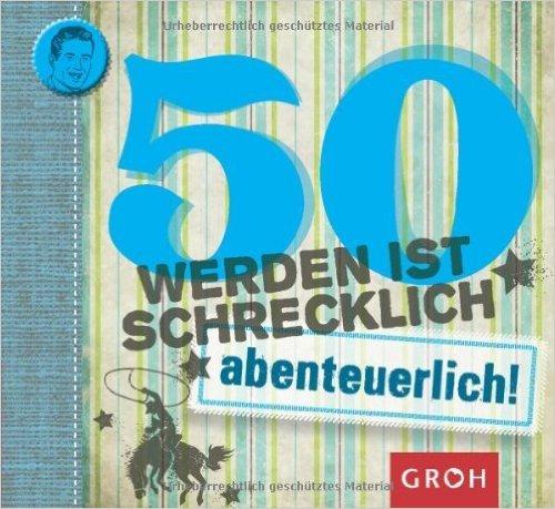 50 werden ist schrecklich...abenteuerlich! (Runde Geburtstage) ( 1. August 2013 )