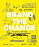 Brand the change: the branding guide for social entrepreneurs, disruptors, not-for-profits and corpo