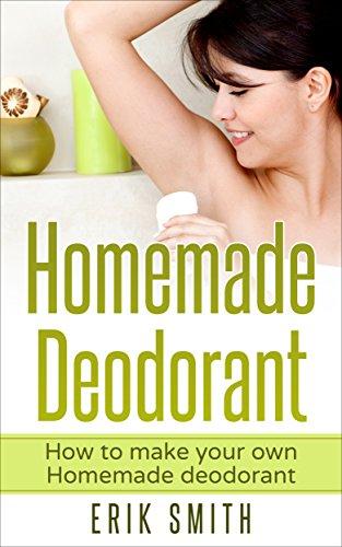 Homemade Deodorant: How to make your own Homemade Deodorant (English Edition)