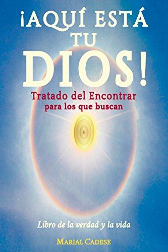 AQUI ESTA TU DIOS. Tratado del Encontrar para los que buscan: Libro de la verdad y la vida (VERSIÓN COMPLETA)