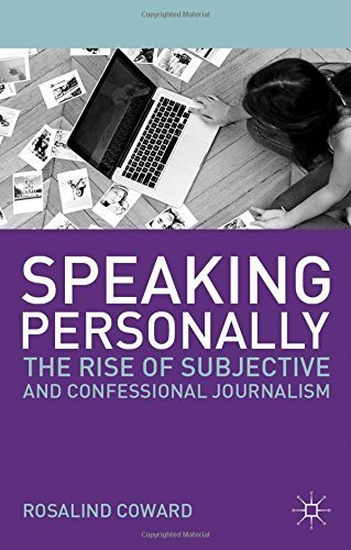 Speaking Personally: The Rise of Subjective and Confessional Journalism by Coward, Rosalind (2013) Paperback