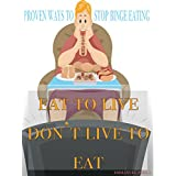 Binge Eating : Eat to live don't live to eat! A Self-Help Guide to Recovery from Eating Disorder: Stop Overeating and Binge Eating and Stick to the Food Plan of Your Choice! (English Edition)