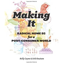 Making It: Radical Home Ec for a Post-Consumer World by Kelly Coyne (2011-04-26)