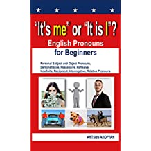 """""""It's me"""" or """"It is I""""? English Pronouns for Beginners: Personal Subject and Object Pronouns, Demonstrative, Possessive, Reflexive, Indefinite, Reciprocal, ... Relative Pronouns (English Edition)"""