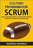 O último programador SCRUM: Como os robôs irão dominar a programação através da automação e autonomia dos métodos ágeis (Portuguese Edition)