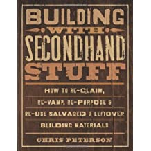 Building with Secondhand Stuff: How to Re-Claim, Re-Vamp, Re-Purpose & Re-Use Salvaged & Leftover Building Materials by Chris Peterson (2011-10-01)