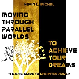 Moving Through Parallel Worlds To Achieve Your Dreams: The Epic Guide To Unlimited Power by [Michel, Kevin L.]