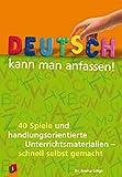 Deutsch kann man anfassen!: 40 Spiele und handlungsorientierte Unterrichtsmaterialien – schnell selbst gemacht