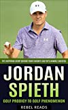 Jordan Spieth: Golf Prodigy to Golf Phenomenon: The Inspiring Story Behind Your Favorite Golfer's Humble Success (RebelReads Book 1)