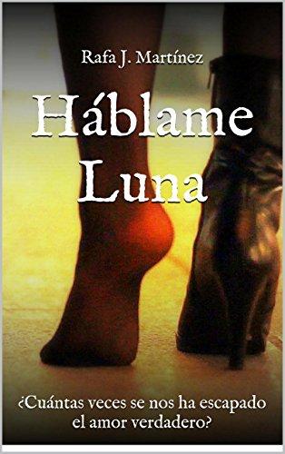 Háblame Luna: ¿Cuántas veces se nos ha escapado el amor verdadero? (Spanish Edition)