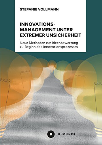 Innovationsmanagement unter extremer Unsicherheit: Neue Methoden zur Ideenbewertung zu Beginn des Innovationsprozesses