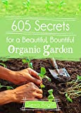 605 Secrets For A Beautiful, Bountiful Organic Garden: Insider Secrets From A Gardening Superstar