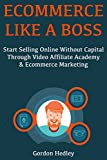 Ecommerce Like a Boss: Start Selling Online Without Capital Through Video Affiliate Academy & Ecommerce Marketing