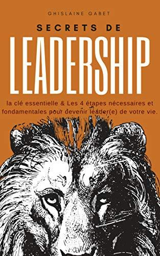Secrets de leadership: Découvrez une des clés essentielles et les 4 étapes nécessaires et fondamentales pour devenir leader de votre vie par Ghislaine Gabet