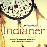 Indianer: Traumhafte indianische Trance-Musik zum Loslassen und Wohlfühlen - Gomer Edwin Evans